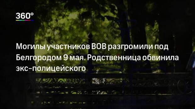 Могилы участников ВОВ разгромили под Белгородом 9 мая. Родственница обвинила экс-полицейского