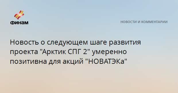 """Новость о следующем шаге развития проекта """"Арктик СПГ 2"""" умеренно позитивна для акций """"НОВАТЭКа"""""""