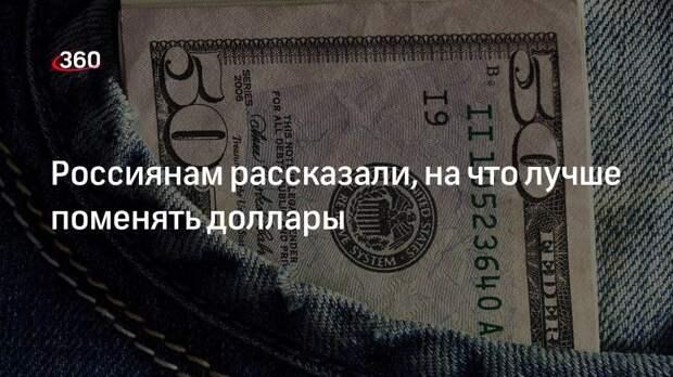 Россиянам рассказали, на что лучше поменять доллары
