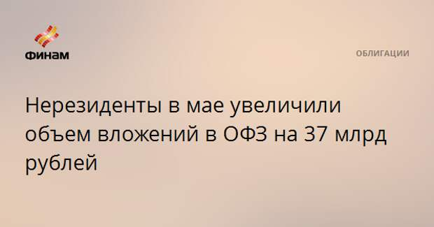 Нерезиденты в мае увеличили объем вложений в ОФЗ на 37 млрд рублей