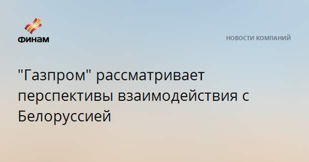 """""""Газпром"""" рассматривает перспективы взаимодействия с Белоруссией"""