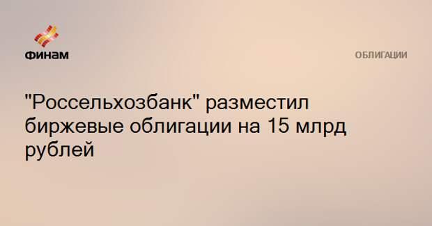 """""""Россельхозбанк"""" разместил биржевые облигации на 15 млрд рублей"""