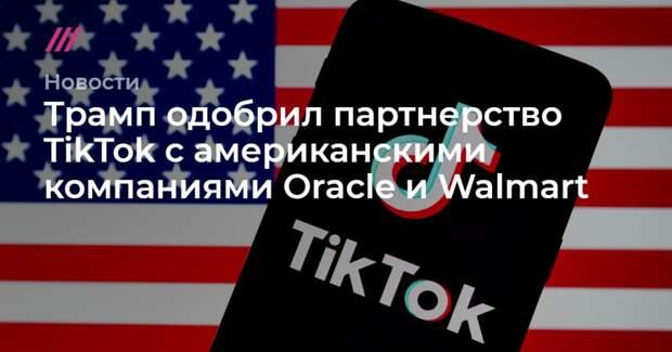 Трамп одобрил партнерство TikTok с американскими компаниями Oracle и Walmart