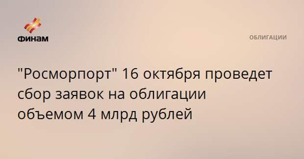 """""""Росморпорт"""" 16 октября проведет сбор заявок на облигации объемом 4 млрд рублей"""
