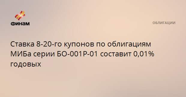 Ставка 8-20-го купонов по облигациям МИБа серии БО-001P-01 составит 0,01% годовых