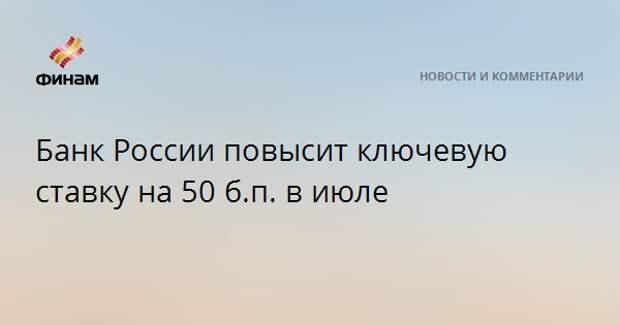 Банк России повысит ключевую ставку на 50 б.п. в июле