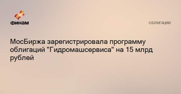 """МосБиржа зарегистрировала программу облигаций """"Гидромашсервиса"""" на 15 млрд рублей"""