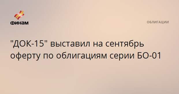 """""""ДОК-15"""" выставил на сентябрь оферту по облигациям серии БО-01"""