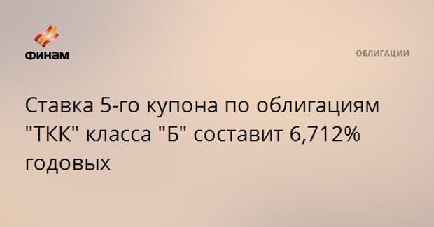 """Ставка 5-го купона по облигациям """"ТКК"""" класса """"Б"""" составит 6,712% годовых"""