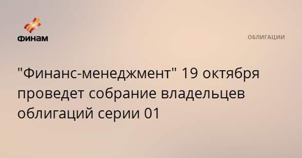 """""""Финанс-менеджмент"""" 19 октября проведет собрание владельцев облигаций серии 01"""