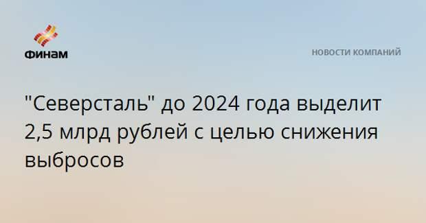 """""""Северсталь"""" до 2024 года выделит 2,5 млрд рублей с целью снижения выбросов"""
