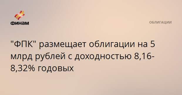 """""""ФПК"""" размещает облигации на 5 млрд рублей с доходностью 8,16-8,32% годовых"""