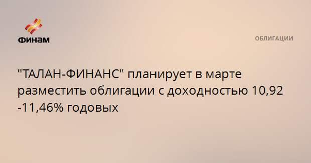 """""""ТАЛАН-ФИНАНС"""" планирует в марте разместить облигации с доходностью 10,92-11,46% годовых"""
