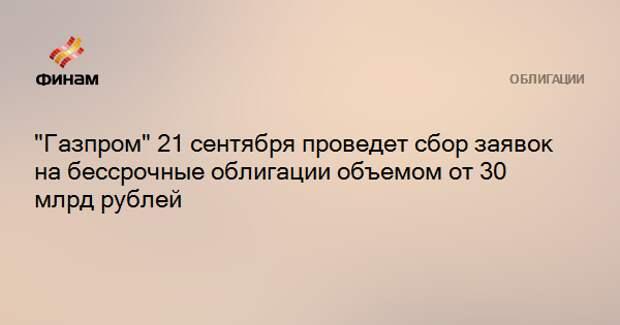 """""""Газпром"""" 21 сентября проведет сбор заявок на бессрочные облигации объемом от 30 млрд рублей"""