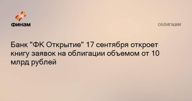 """Банк """"ФК Открытие"""" 17 сентября откроет книгу заявок на облигации объемом от 10 млрд рублей"""