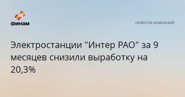"""Электростанции """"Интер РАО"""" за 9 месяцев снизили выработку на 20,3%"""