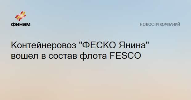 """Контейнеровоз """"ФЕСКО Янина"""" вошел в состав флота FESCO"""