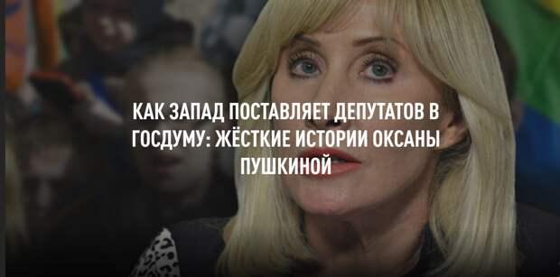 Запад поставляет депутатов в Госдуму: жёсткие истории Оксаны Пушкиной