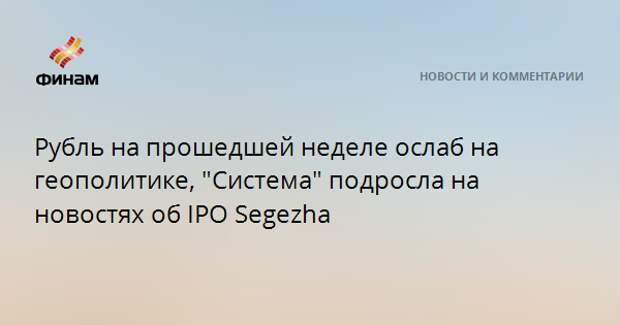 "Рубль на прошедшей неделе ослаб на геополитике, ""Система"" подросла на новостях об IPO Segezha"