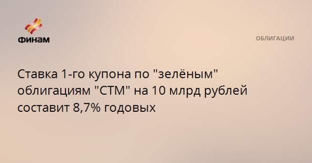 """Ставка 1-го купона по """"зелёным"""" облигациям """"СТМ"""" на 10 млрд рублей составит 8,7% годовых"""