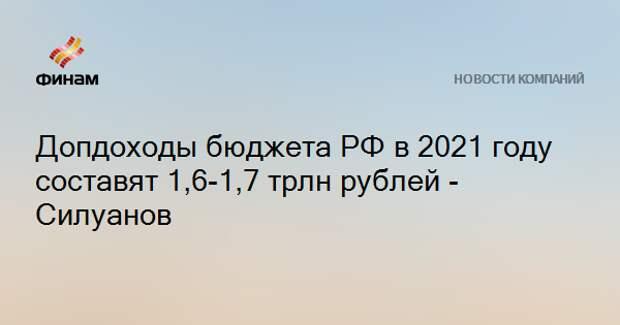 Допдоходы бюджета РФ в 2021 году составят 1,6-1,7 трлн рублей - Силуанов