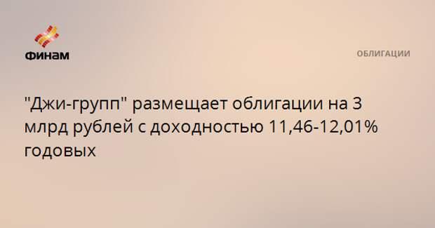"""""""Джи-групп"""" размещает облигации на 3 млрд рублей с доходностью 11,46-12,01% годовых"""