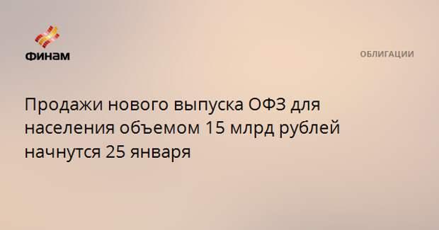 Продажи нового выпуска ОФЗ для населения объемом 15 млрд рублей начнутся 25 января
