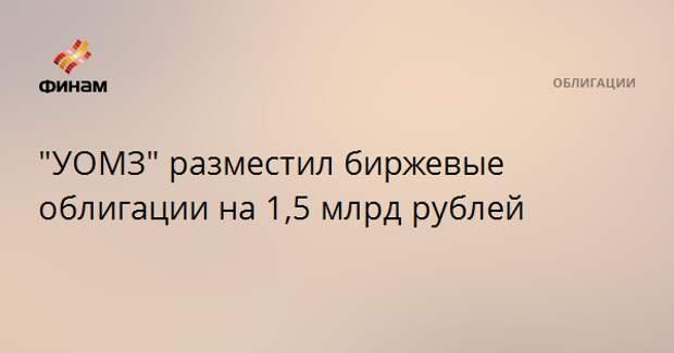 """УОМЗ"" разместил биржевые облигации на 1,5 млрд рублей"