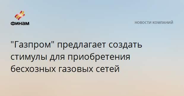 """""""Газпром"""" предлагает создать стимулы для приобретения бесхозных газовых сетей"""