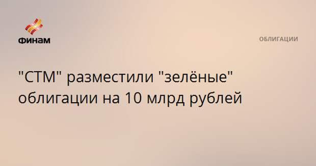 """""""СТМ"""" разместили """"зелёные"""" облигации на 10 млрд рублей"""