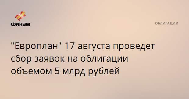 """""""Европлан"""" 17 августа проведет сбор заявок на облигации объемом 5 млрд рублей"""