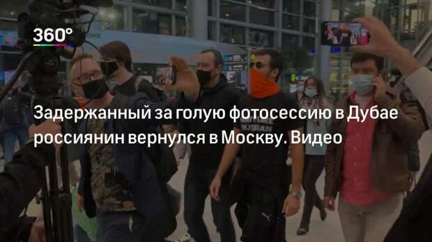 Задержанный за голую фотосессию в Дубае россиянин вернулся в Москву. Видео