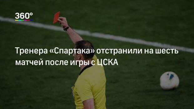 Тренера «Спартака» отстранили на шесть матчей после игры с ЦСКА