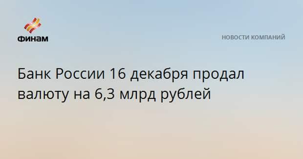 Банк России 16 декабря продал валюту на 6,3 млрд рублей