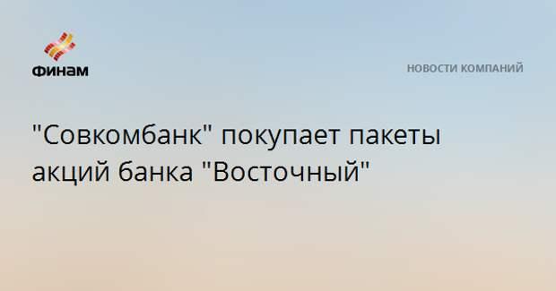 """""""Совкомбанк"""" покупает пакеты акций банка """"Восточный"""""""