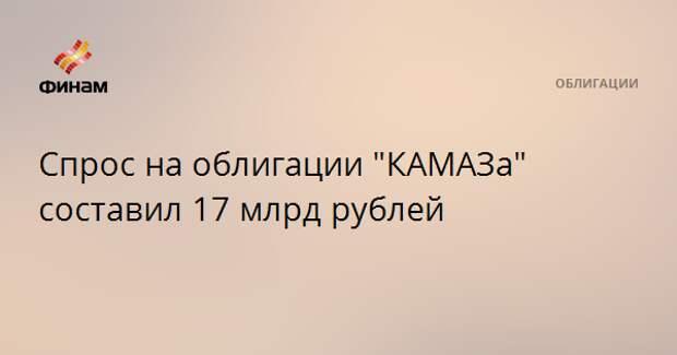 "Спрос на облигации ""КАМАЗа"" составил 17 млрд рублей"