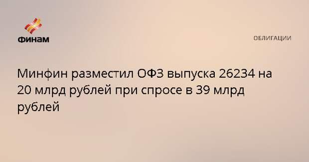 Минфин разместил ОФЗ выпуска 26234 на 20 млрд рублей при спросе в 39 млрд рублей