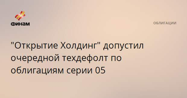 """""""Открытие Холдинг"""" допустил очередной техдефолт по облигациям серии 05"""