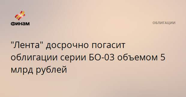 """Лента"" досрочно погасит облигации серии БО-03 объемом 5 млрд рублей"