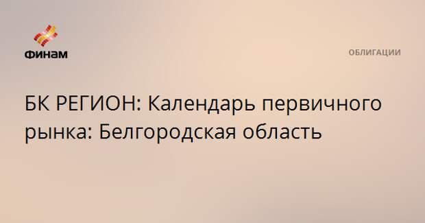 БК РЕГИОН: Календарь первичного рынка: Белгородская область
