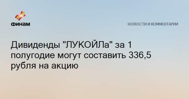 """Дивиденды """"ЛУКОЙЛа"""" за 1 полугодие могут составить 336,5 рубля на акцию"""