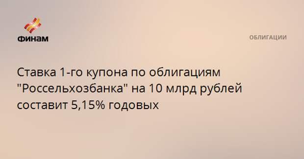 """Ставка 1-го купона по облигациям """"Россельхозбанка"""" на 10 млрд рублей составит 5,15% годовых"""