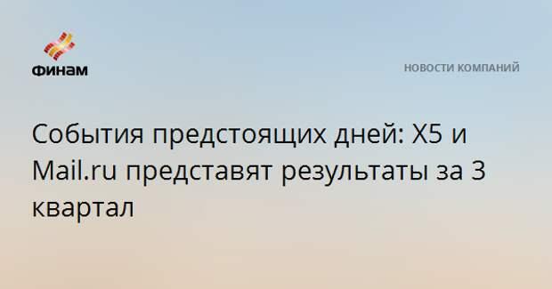 События предстоящих дней: X5 и Mail.ru представят результаты за 3 квартал