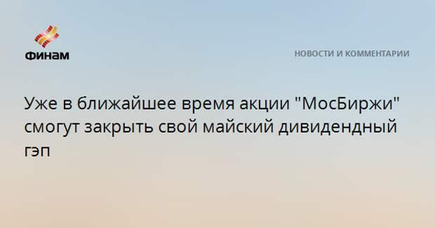 """Уже в ближайшее время акции """"МосБиржи"""" смогут закрыть свой майский дивидендный гэп"""