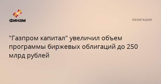 """""""Газпром капитал"""" увеличил объем программы биржевых облигаций до 250 млрд рублей"""
