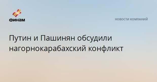 Путин и Пашинян обсудили нагорнокарабахский конфликт