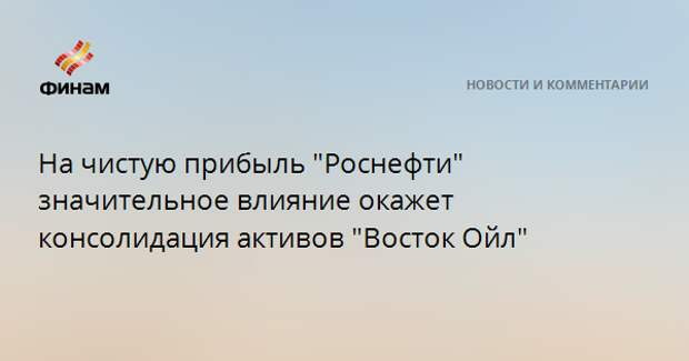 """На чистую прибыль """"Роснефти"""" значительное влияние окажет консолидация активов """"Восток Ойл"""""""