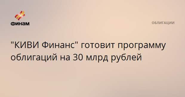 """КИВИ Финанс"" готовит программу облигаций на 30 млрд рублей"