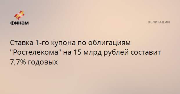 """Ставка 1-го купона по облигациям """"Ростелекома"""" на 15 млрд рублей составит 7,7% годовых"""
