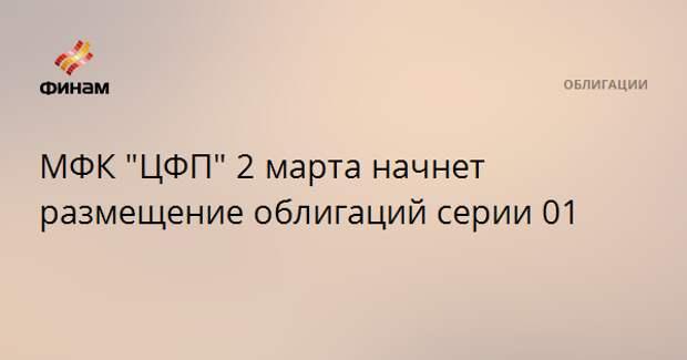 """МФК """"ЦФП"""" 2 марта начнет размещение облигаций серии 01"""